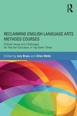 Reclaiming English Language Arts Methods Courses : Critical Issues and Challenges for Teacher Educators in Top-Down Times