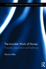 The Invisible Work of Nurses : Hospitals, Organisation and Healthcare - Davina Allen