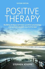 Positive Therapy : Building Bridges Between Positive Psychology and Person-Centred Psychotherapy - Stephen Joseph
