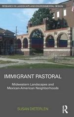 Immigrant Pastoral : Midwestern Landscapes and Mexican-American Neighborhoods - Susan Dieterlen
