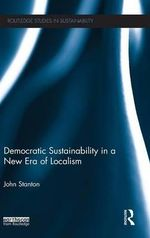 Democratic Sustainability in a New Era of Localism : Routledge Studies in Sustainability - John Stanton