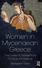 Women in Mycenaean Greece : The Linear B Tablets from Pylos and Knossos - Barbara Olsen