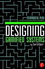 Designing Gamified Systems : Meaningful Play in Interactive Entertainment, Marketing and Education - Sari Gilbert