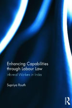 Enhancing Capabilities through Labour Law : Informal Workers in India - Supriya Routh