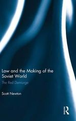 Law and the Making of the Soviet World : The Red Demiurge - Scott Newton