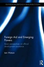Foreign Aid and Emerging Powers : Asian Perspectives on Official Development Assistance - Iain Watson