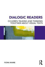 Dialogic Readers : Children Talking and Thinking Together About Visual Texts - Fiona Maine