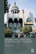 Xinjiang and China's Rise in Central Asia - a History - Michael E. Clarke