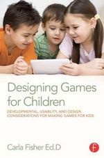 Designing Games for Children : Developmental, Usability, and Design Considerations for Making Games for Kids - Carla Fisher