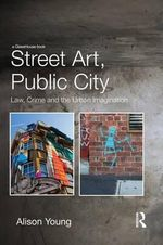 Street Art, Public City : Law, Crime and the Urban Imagination - Alison Young
