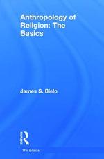 Anthropology of Religion : The Basics - James S. Bielo