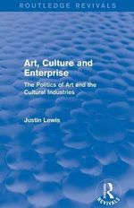Art, Culture and Enterprise : The Politics of Art and the Cultural Industries - Justin Lewis