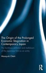 The Origin of the Prolonged Stagnation in Contemporary Japan : The factitious deflation and the meltdown of the Japanese Firm as an entity - Masayuki Otaki