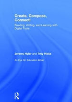 Create, Compose, Connect! : Reading, Writing, and Learning with Digital Tools - Jeremy Hyler