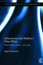 Utilitarianism and Malthus' Virtue Ethics : Respectable, Virtuous and Happy - Sergio Cremaschi