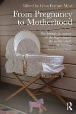 The Dawn of the Mother-Child Relationship : Psychoanalytic Aspects of Pregnancy, Childbirth and Early Motherhood