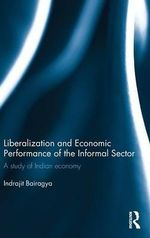 Liberalization and Economic Performance of the Informal Sector : A study of Indian Economy - Indrajit Bairagya