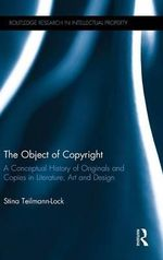 The Object of Copyright : A Conceptual History of Originals and Copies in Literature, Art and Design - Stina Teilmann-Lock