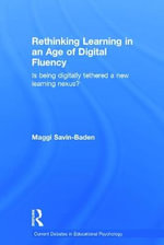 Rethinking Learning in an Age of Digital Fluency : Is Being Digitally Tethered a New Learning Nexus? - Maggi Savin-Baden