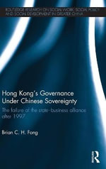 Hong Kong's Governance Under Chinese Sovereignty : The Failure of the State-Business Governing Alliance after 1997 - Brian C. H.  Fong
