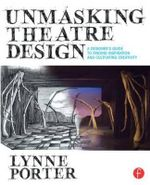 Unmasking Theatre Design : A Designer's Guide to Finding Inspiration and Cultivating Creativity - Lynne Porter
