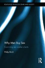 Why Men Buy Sex : Examining Sex Worker Clients - Philip Birch