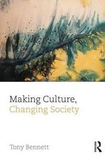 Making Culture, Changing Society : Culture, Economy and the Social - Tony Bennett