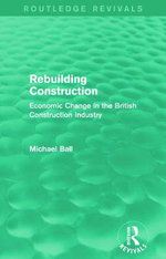 Rebuilding Construction : Economic Change in the British Construction Industry - Michael Ball