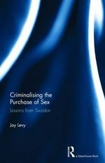 Criminalizing the Purchase of Sex : Lessons from Sweden - Jay Levy
