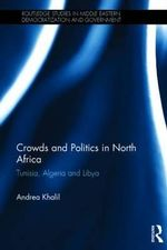 Crowds and Politics in North Africa : Tunisia, Algeria and Libya - Andrea Khalil