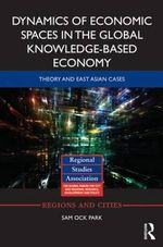 Dynamics of Economic Spaces in the Global Knowledge-Based Economy : Theory and East Asian Cases - Sam Ock Park