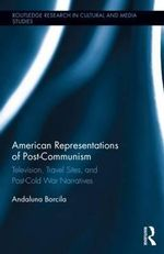 American Representations of Post-Communism : Television, Travel Sites, and Post-Cold War Narratives - Andaluna Borcila