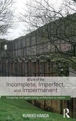 Allure of the Incomplete, Imperfect, and Impermanent : Designing and Appreciating Architecture as Nature - Rumiko Handa