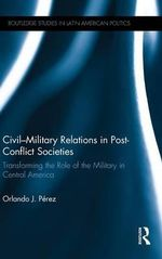 Civil-Military Relations in Post-Conflict Societies : Transforming the Role of the Military in Central America - Orlando J. Perez