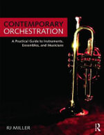Contemporary Orchestration : A Practical Guide to Instruments, Ensembles, and Musicians - R.J. Miller