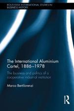The International Aluminium Cartel : The Business and Politics of a Cooperative Industrial Institution (1886-1978) - Marco Bertilorenzi