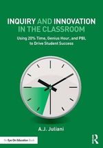 Inquiry and Innovation in the Classroom : Using 20% Time, Genius Hour, and PBL to Drive Student Success - Aj Juliani