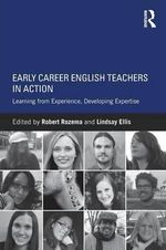 Early Career English Teachers in Action : Learning from Experience, Developing Expertise