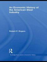 An Economic History of the American Steel Industry - Robert P. Rogers