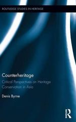 Counterheritage : Critical Perspectives on Heritage Conservation in Asia - Denis Byrne