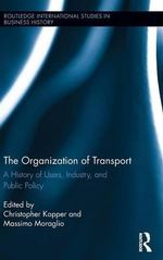 The Organization of Transport : A History of Users, Industry, and Public Policy