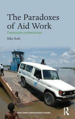 The Paradoxes of Aid Work : Passionate Professionals - Silke Roth