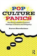 Pop Culture Panics : How Moral Crusaders Construct Meanings of Deviance and Delinquency - Karen Sternheimer