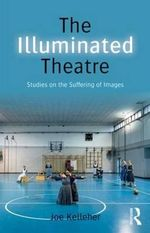 The Illuminated Theatre : Studies on the Suffering of Images - Joe Kelleher