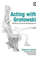 Acting with Grotowski : Theatre as a Field for Experiencing Life - Zgbiniew Cynkutis