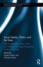 Social Media, Politics and the State : Protests, Revolutions, Riots, Crime and Policing in the Age of Facebook, Twitter and YouTube