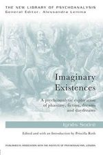 Imaginary Existences: Dream, Daydream, Phantasy, Fiction : A Psychoanalytic Exploration of Phantasy, Fiction, Dreams and Daydreams - Ignes Sodre