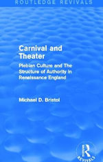 Carnival and Theater : Plebian Culture and the Structure of Authority in Renaissance England - Michael D. Bristol