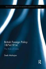 British Foreign Policy, 1874-1914 : The Role of India - Sneh Mahajan