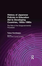 History of Japanese Policies in Education Aid to Developing Countries, 1950s-1990s : The Role of the Subgovernmental Processes - Takao Kamibeppu